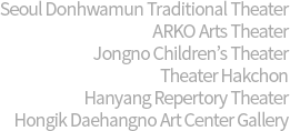 Seoul Donhwamun Traditional Theater/ARKO Arts Theater/Jongno Children's Theater/Theater Hakchon/Hanyang Repertory Theater/Hongik Daehangno Art Center Gallery